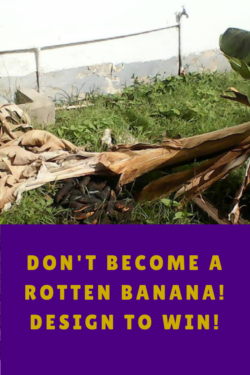 DON'T BECOME A ROTTEN BANANA! DESIGN TO WIN!